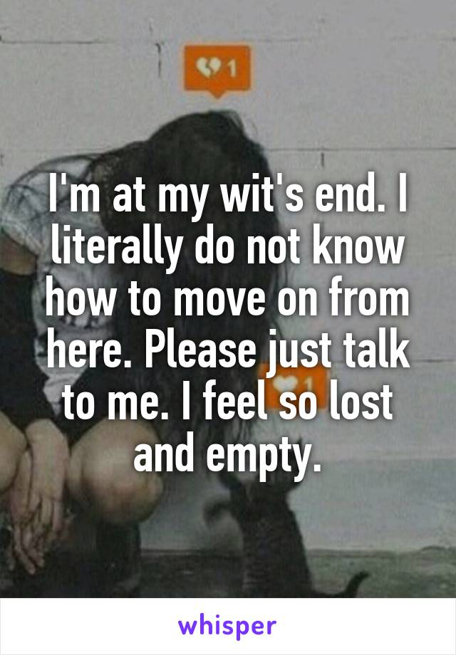 I'm at my wit's end. I literally do not know how to move on from here. Please just talk to me. I feel so lost and empty.
