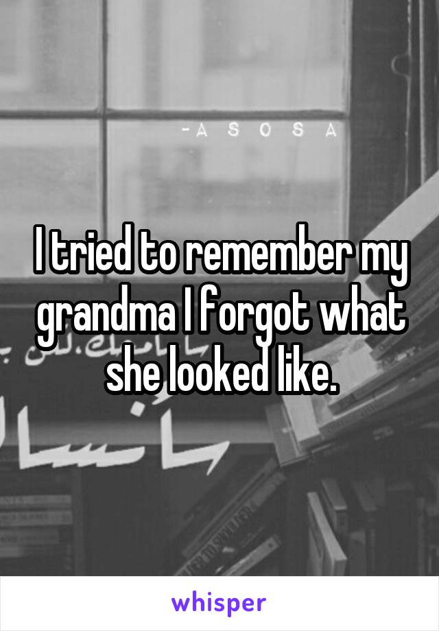 I tried to remember my grandma I forgot what she looked like.