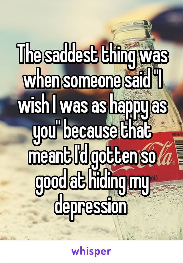"""The saddest thing was when someone said """"I wish I was as happy as you"""" because that meant I'd gotten so good at hiding my depression"""