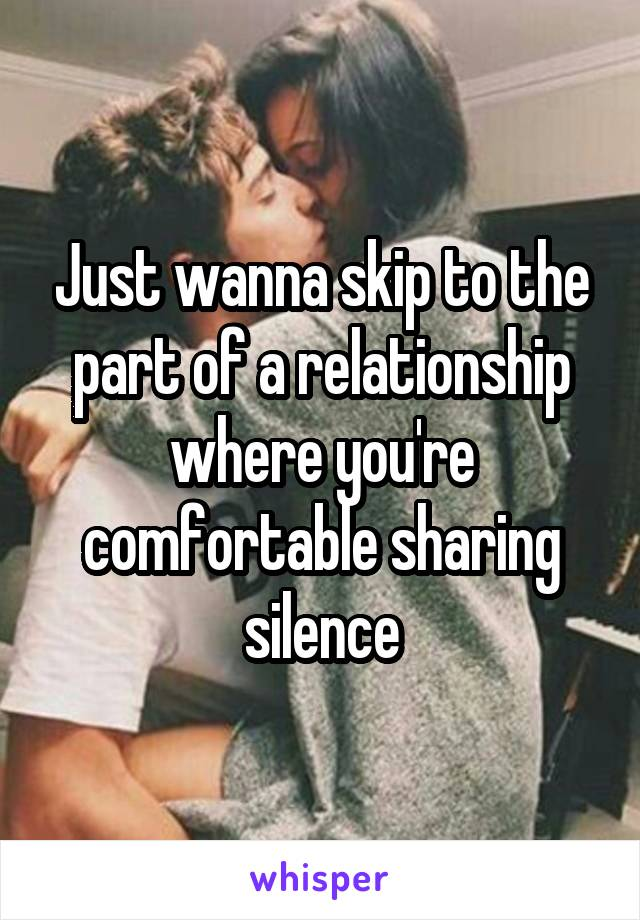 Just wanna skip to the part of a relationship where you're comfortable sharing silence