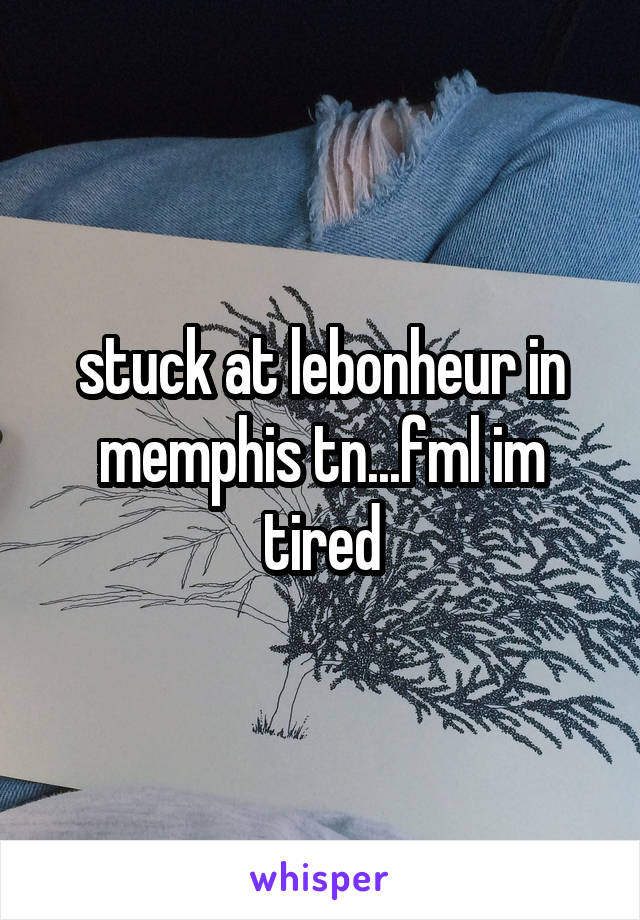 stuck at lebonheur in memphis tn...fml im tired