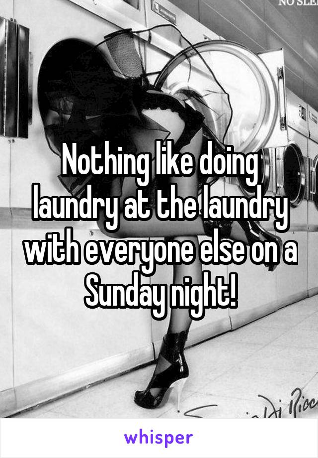 Nothing like doing laundry at the laundry with everyone else on a Sunday night!