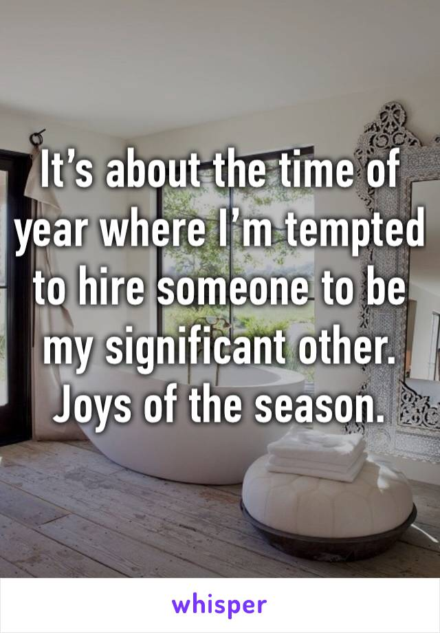 It's about the time of year where I'm tempted to hire someone to be my significant other. Joys of the season.