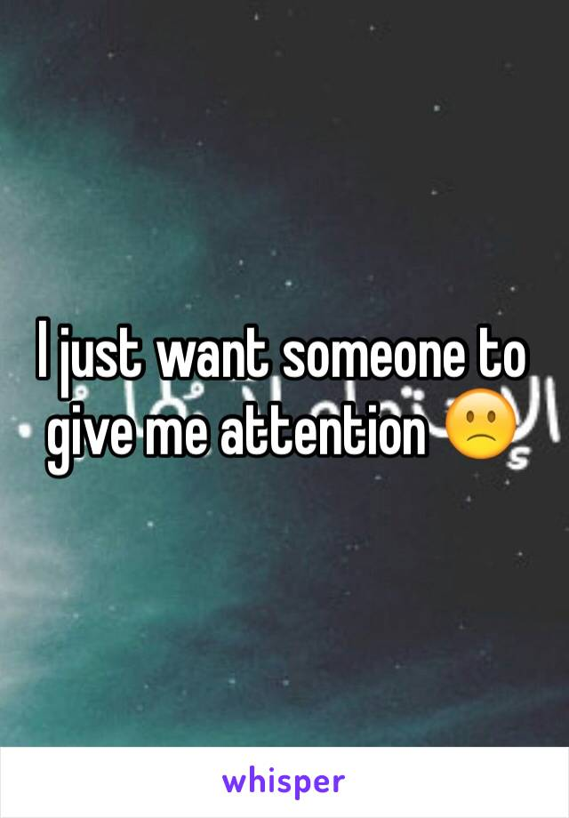 I just want someone to give me attention 🙁