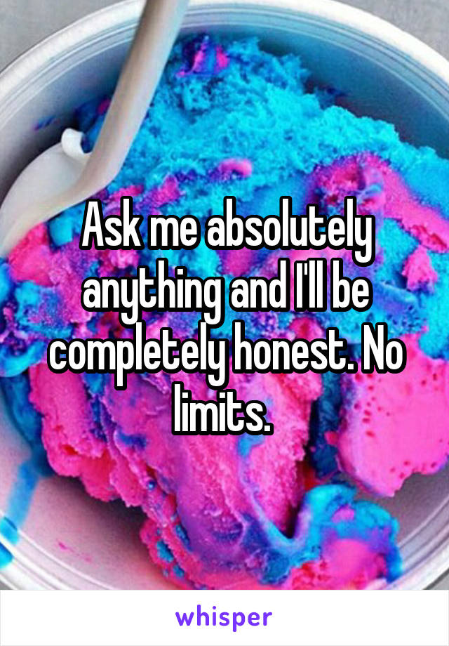 Ask me absolutely anything and I'll be completely honest. No limits.