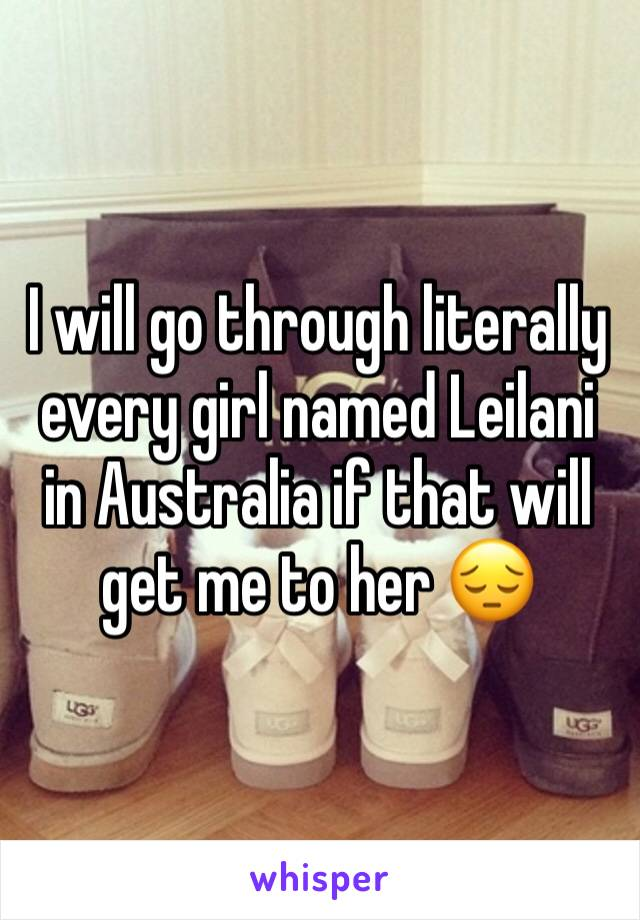 I will go through literally every girl named Leilani in Australia if that will get me to her 😔