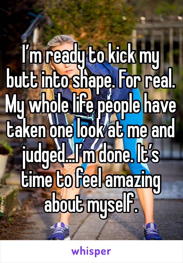 I'm ready to kick my butt into shape. For real. My whole life people have taken one look at me and judged...I'm done. It's time to feel amazing about myself.