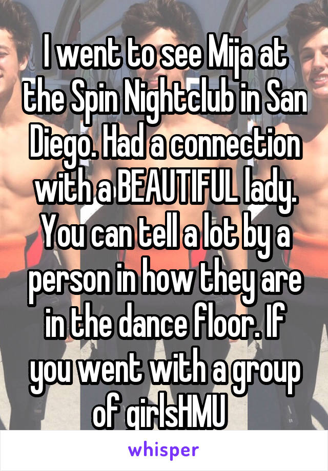 I went to see Mija at the Spin Nightclub in San Diego. Had a connection with a BEAUTIFUL lady. You can tell a lot by a person in how they are in the dance floor. If you went with a group of girlsHMU