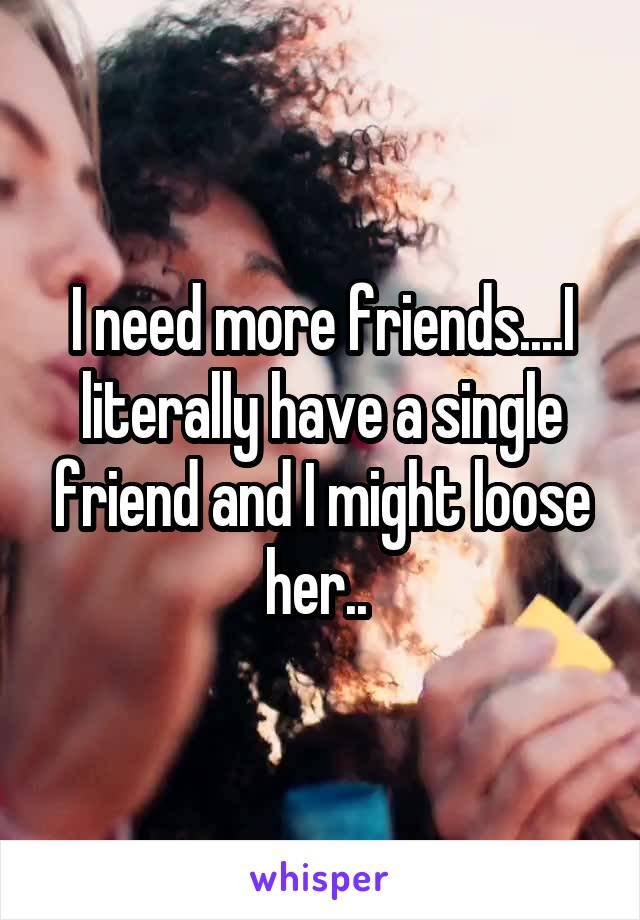 I need more friends....I literally have a single friend and I might loose her..