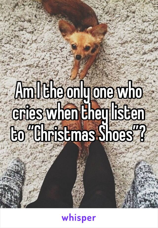 "Am I the only one who cries when they listen to ""Christmas Shoes""?"