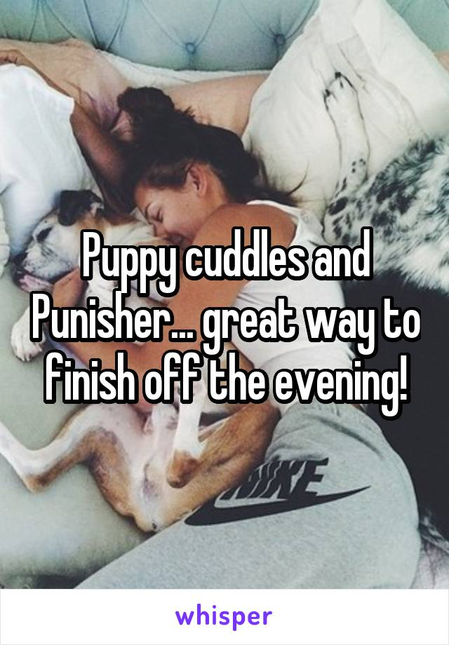 Puppy cuddles and Punisher... great way to finish off the evening!