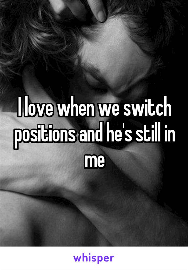 I love when we switch positions and he's still in me