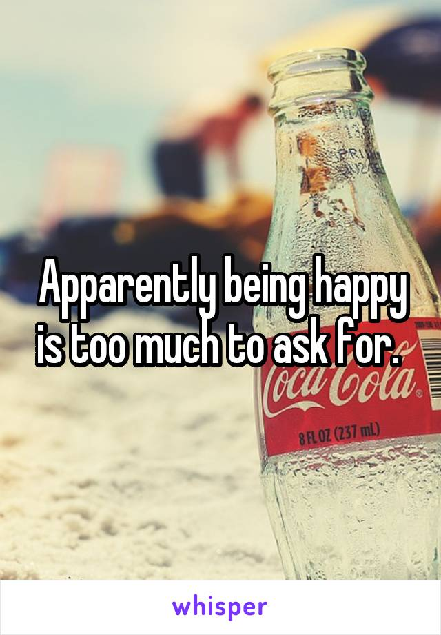 Apparently being happy is too much to ask for.