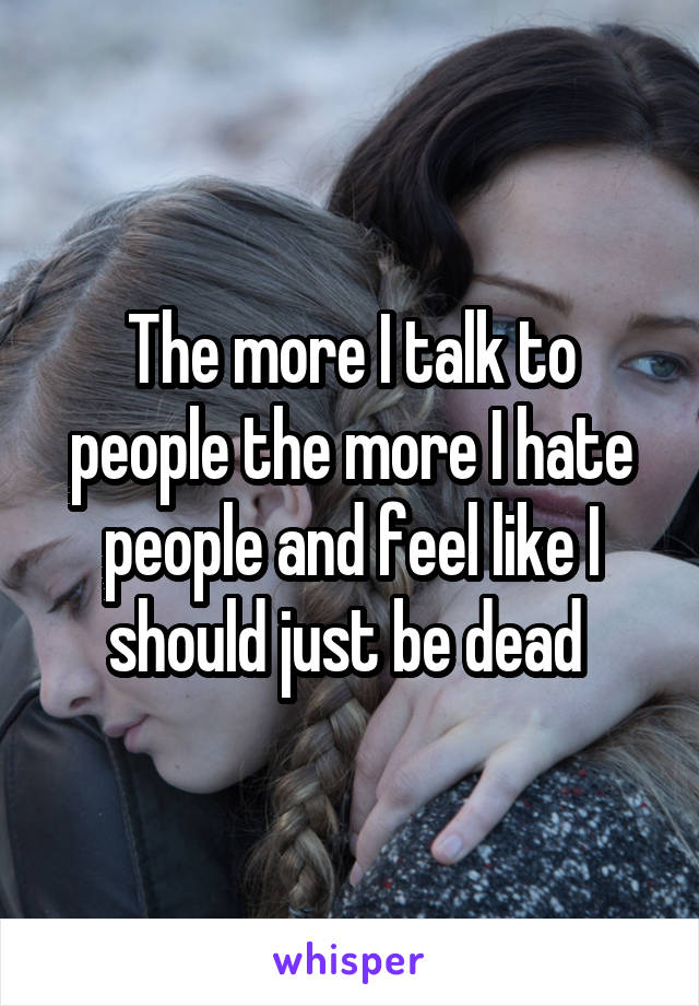 The more I talk to people the more I hate people and feel like I should just be dead