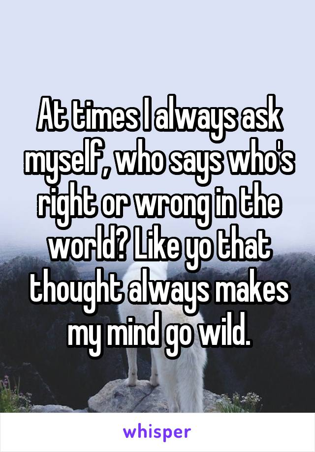 At times I always ask myself, who says who's right or wrong in the world? Like yo that thought always makes my mind go wild.