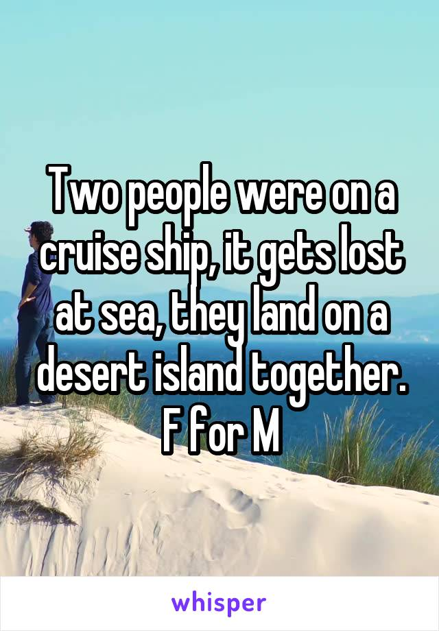 Two people were on a cruise ship, it gets lost at sea, they land on a desert island together. F for M