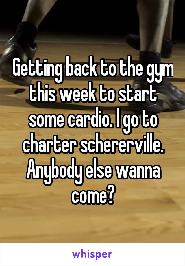 Getting back to the gym this week to start some cardio. I go to charter schererville. Anybody else wanna come?