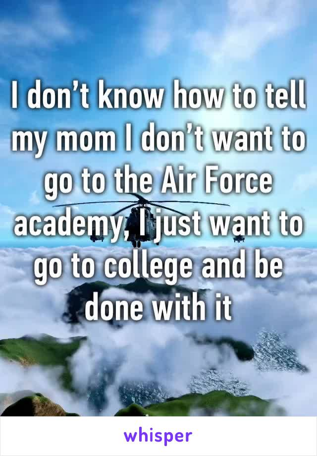 I don't know how to tell my mom I don't want to go to the Air Force academy, I just want to go to college and be done with it