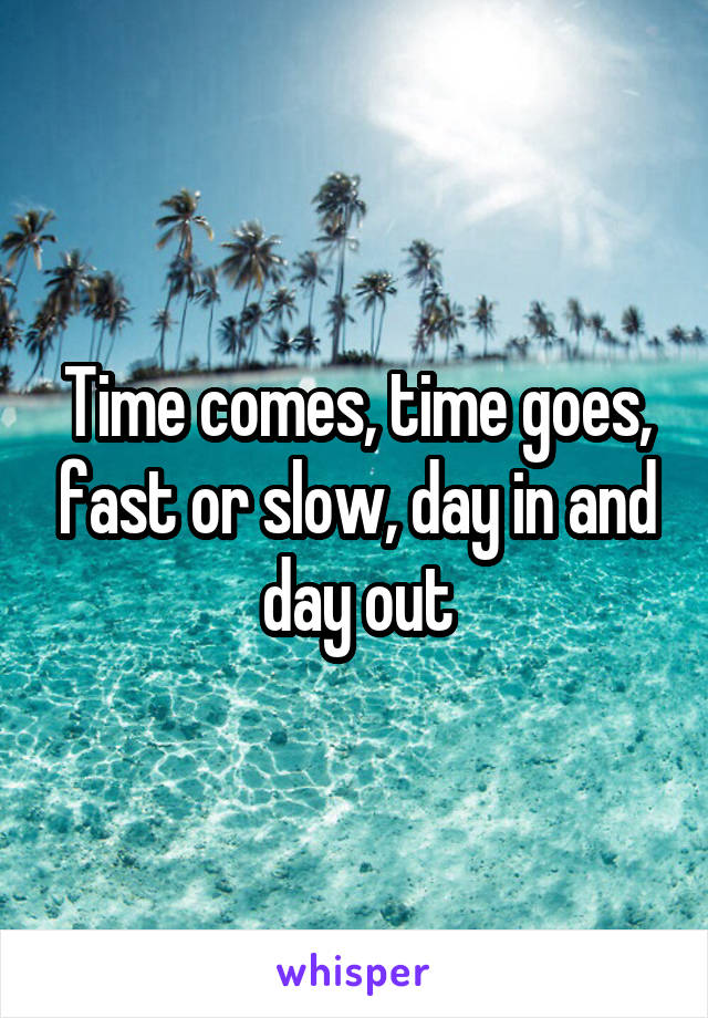 Time comes, time goes, fast or slow, day in and day out