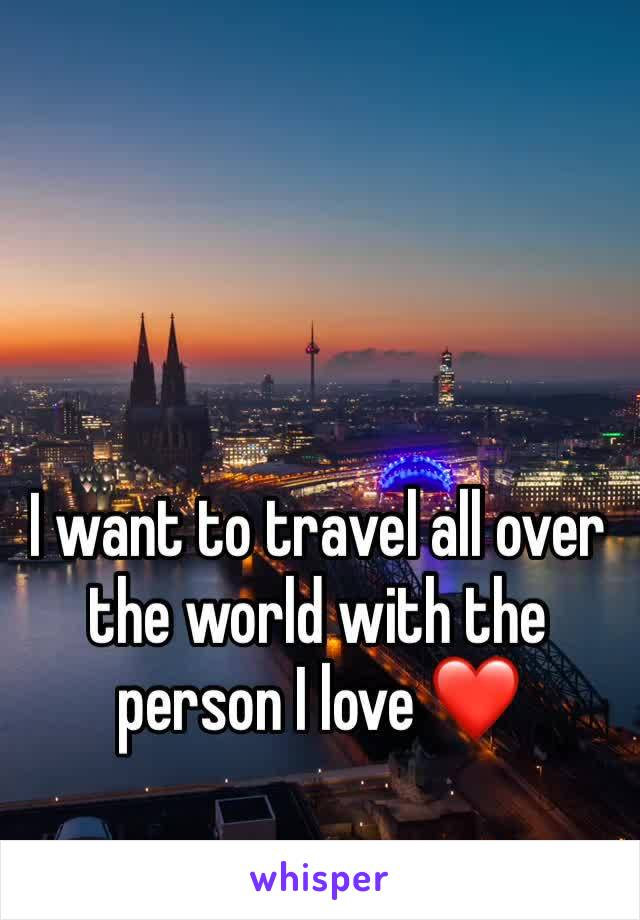 I want to travel all over the world with the person I love ❤️