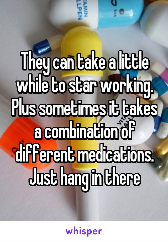 They can take a little while to star working. Plus sometimes it takes a combination of different medications. Just hang in there