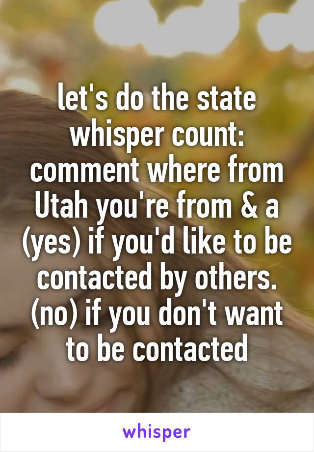 let's do the state whisper count: comment where from Utah you're from & a (yes) if you'd like to be contacted by others. (no) if you don't want to be contacted