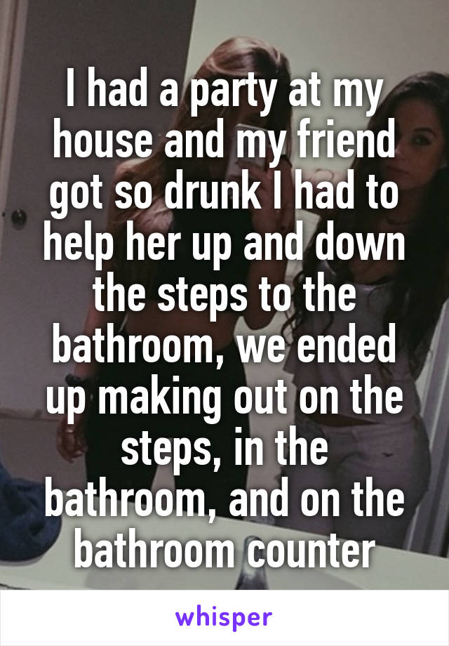 I had a party at my house and my friend got so drunk I had to help her up and down the steps to the bathroom, we ended up making out on the steps, in the bathroom, and on the bathroom counter