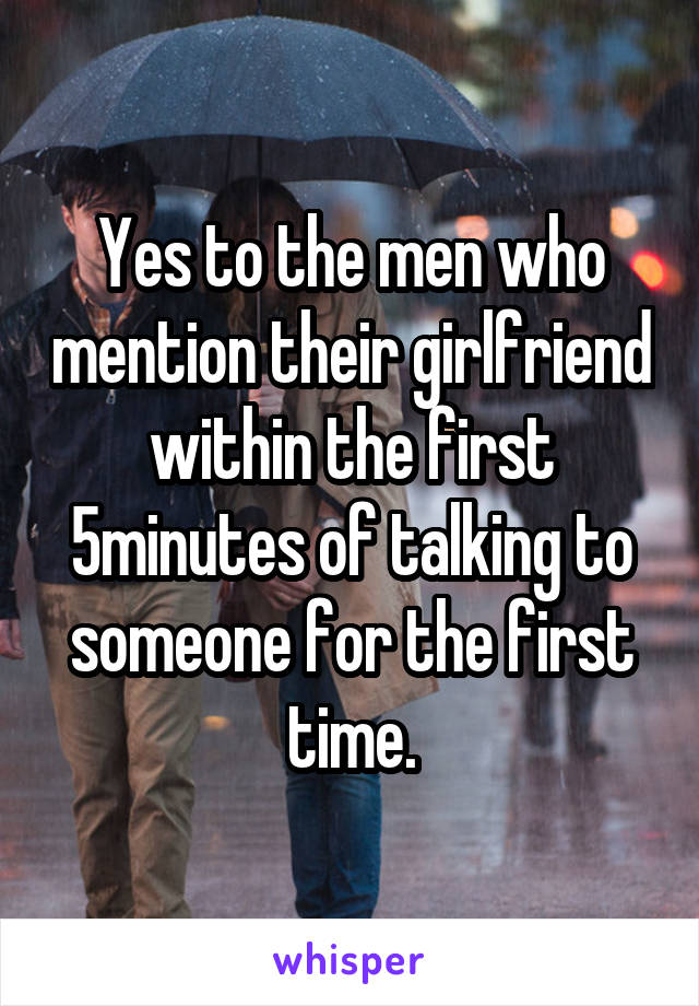 Yes to the men who mention their girlfriend within the first 5minutes of talking to someone for the first time.