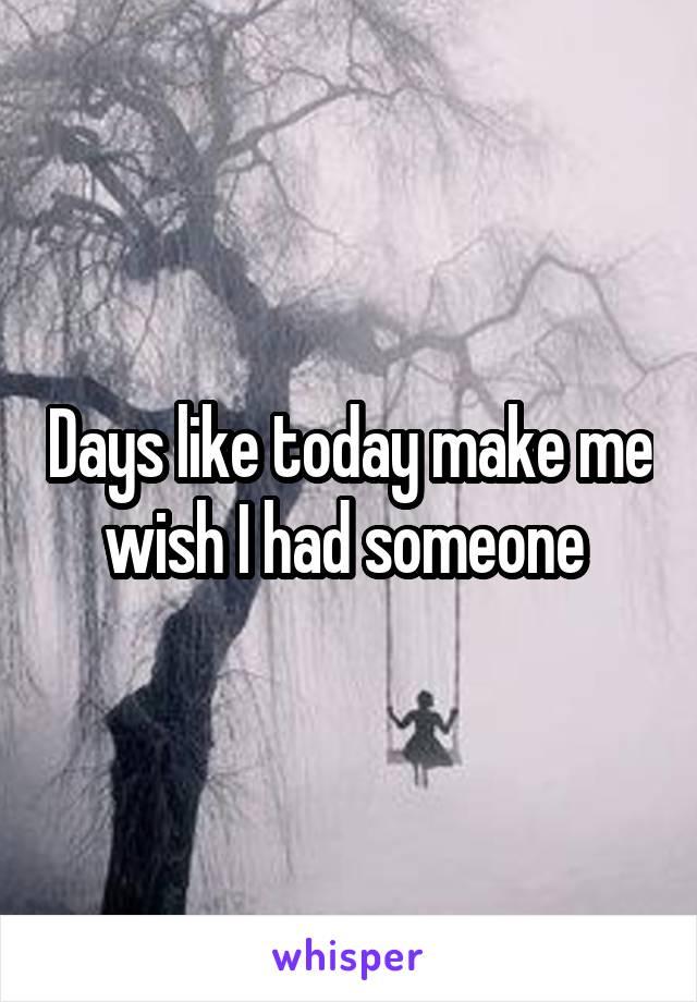 Days like today make me wish I had someone