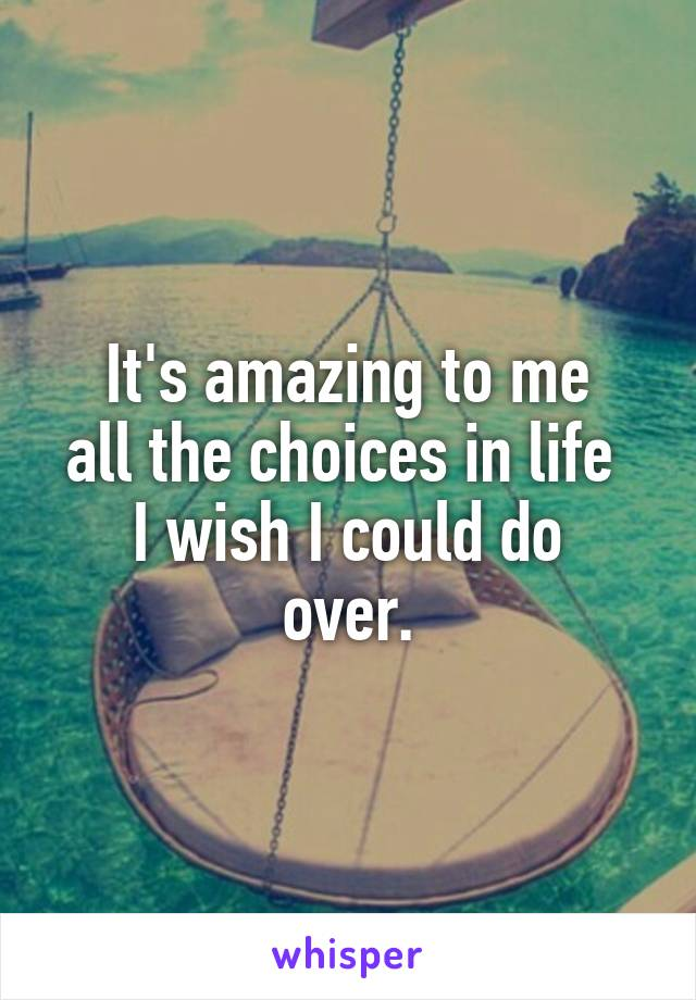 It's amazing to me all the choices in life  I wish I could do over.