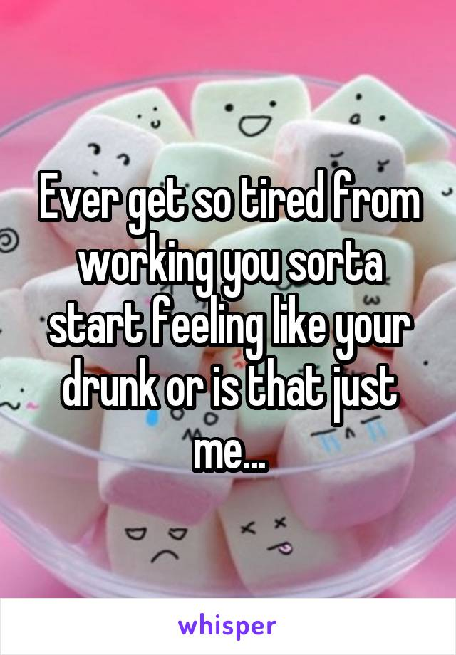 Ever get so tired from working you sorta start feeling like your drunk or is that just me...