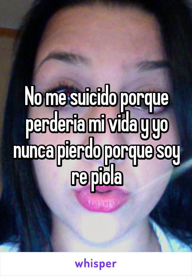 No me suicido porque perderia mi vida y yo nunca pierdo porque soy re piola