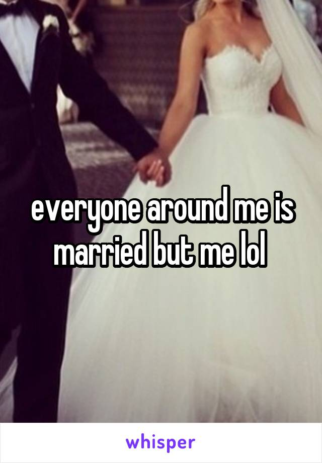 everyone around me is married but me lol