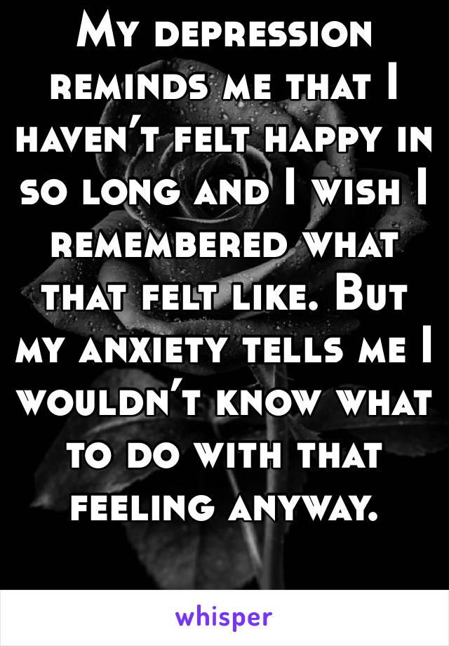 My depression reminds me that I haven't felt happy in so long and I wish I remembered what that felt like. But my anxiety tells me I wouldn't know what to do with that feeling anyway.