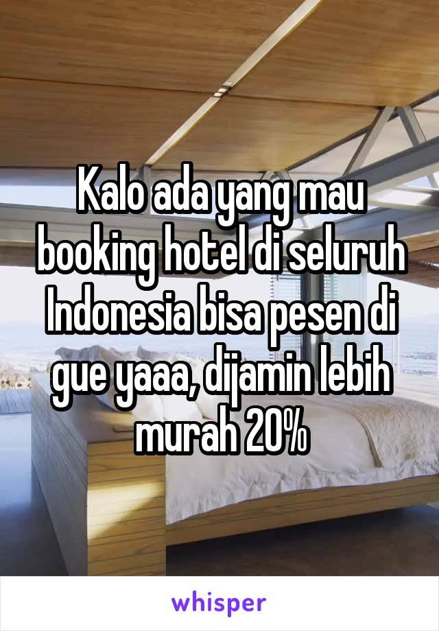 Kalo ada yang mau booking hotel di seluruh Indonesia bisa pesen di gue yaaa, dijamin lebih murah 20%