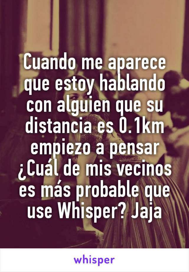 Cuando me aparece que estoy hablando con alguien que su distancia es 0.1km empiezo a pensar ¿Cuál de mis vecinos es más probable que use Whisper? Jaja