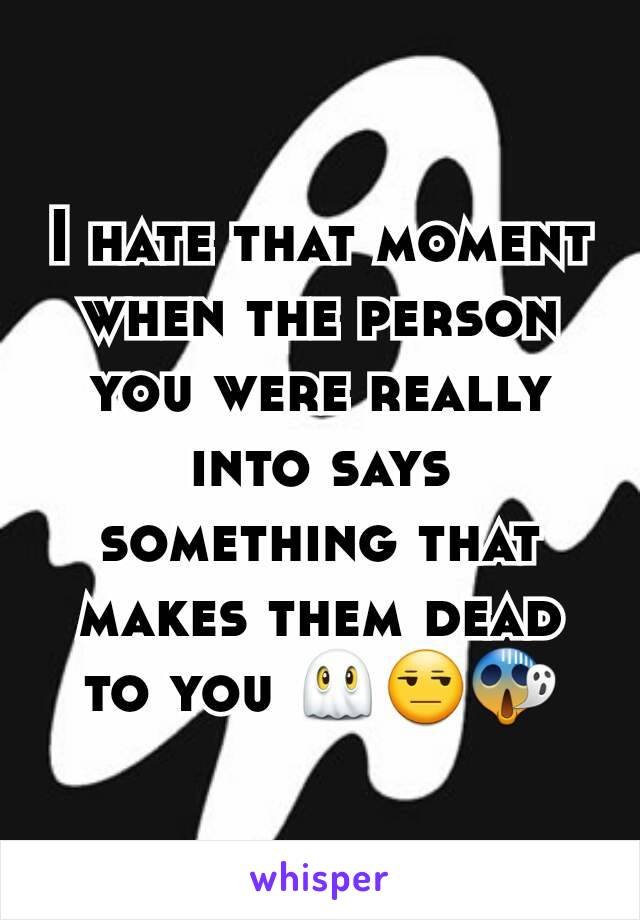 I hate that moment when the person you were really into says something that makes them dead to you 👻😒😱
