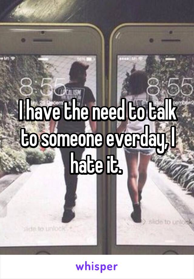 I have the need to talk to someone everday, I hate it.