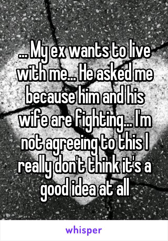 ... My ex wants to live with me... He asked me because him and his wife are fighting... I'm not agreeing to this I really don't think it's a good idea at all