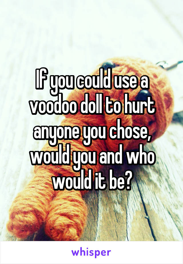 If you could use a voodoo doll to hurt anyone you chose, would you and who would it be?