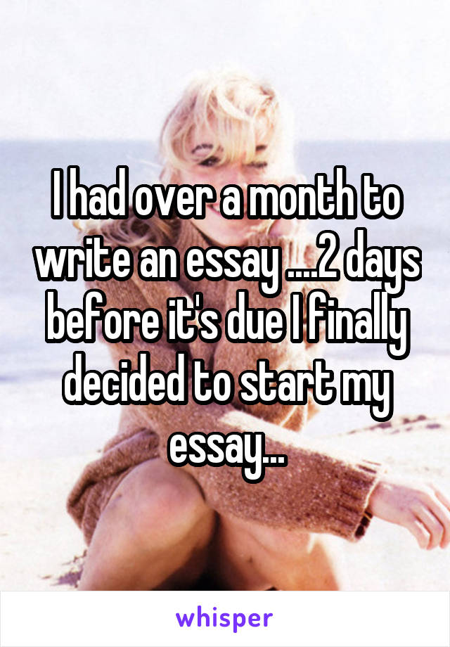 I had over a month to write an essay ....2 days before it's due I finally decided to start my essay...