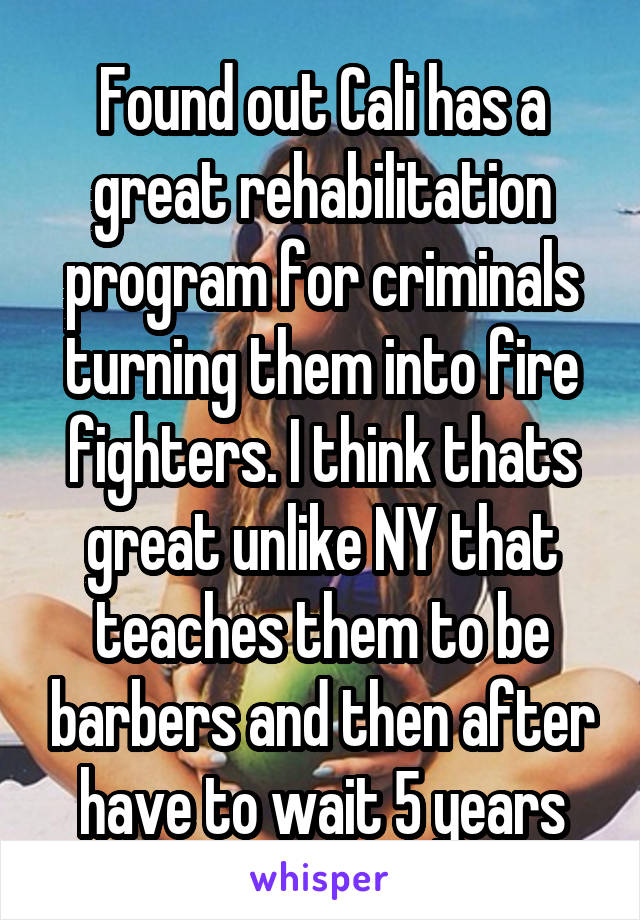 Found out Cali has a great rehabilitation program for criminals turning them into fire fighters. I think thats great unlike NY that teaches them to be barbers and then after have to wait 5 years
