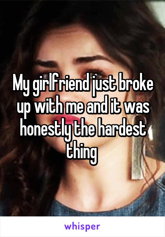 My girlfriend just broke up with me and it was honestly the hardest thing