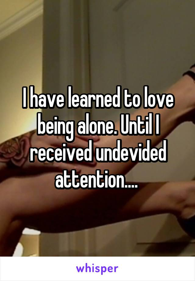 I have learned to love being alone. Until I received undevided attention....
