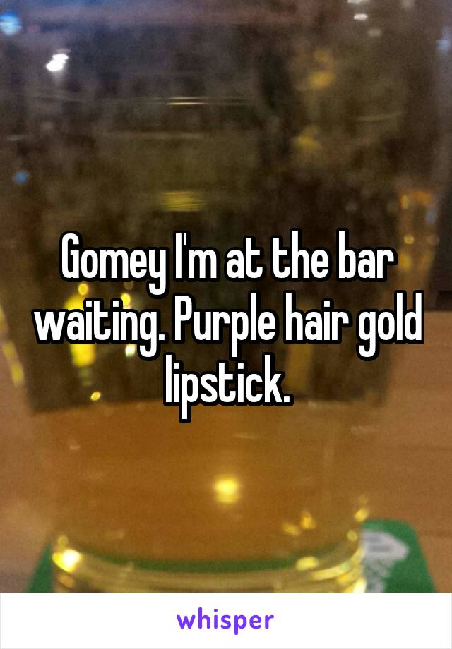 Gomey I'm at the bar waiting. Purple hair gold lipstick.