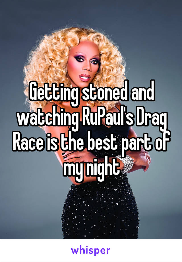 Getting stoned and watching RuPaul's Drag Race is the best part of my night
