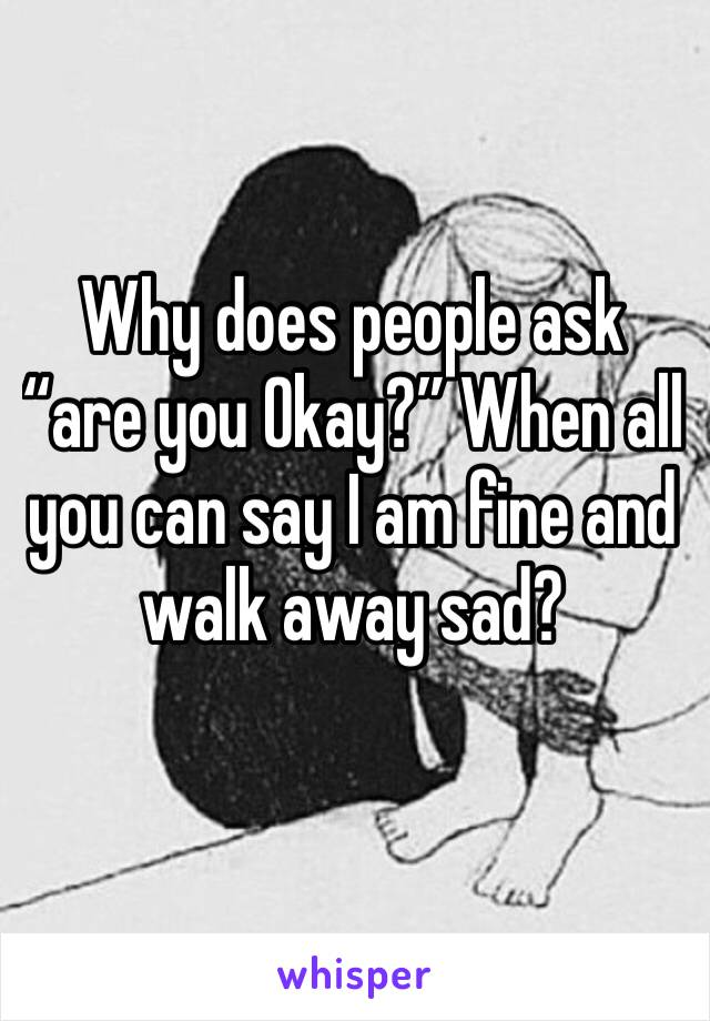 """Why does people ask """"are you Okay?"""" When all you can say I am fine and walk away sad?"""