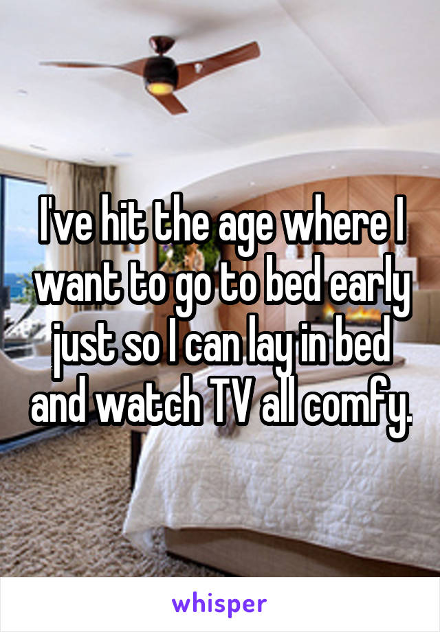 I've hit the age where I want to go to bed early just so I can lay in bed and watch TV all comfy.