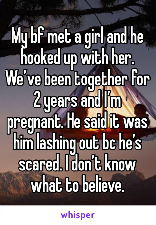 My bf met a girl and he hooked up with her. We've been together for 2 years and I'm pregnant. He said it was him lashing out bc he's scared. I don't know what to believe.
