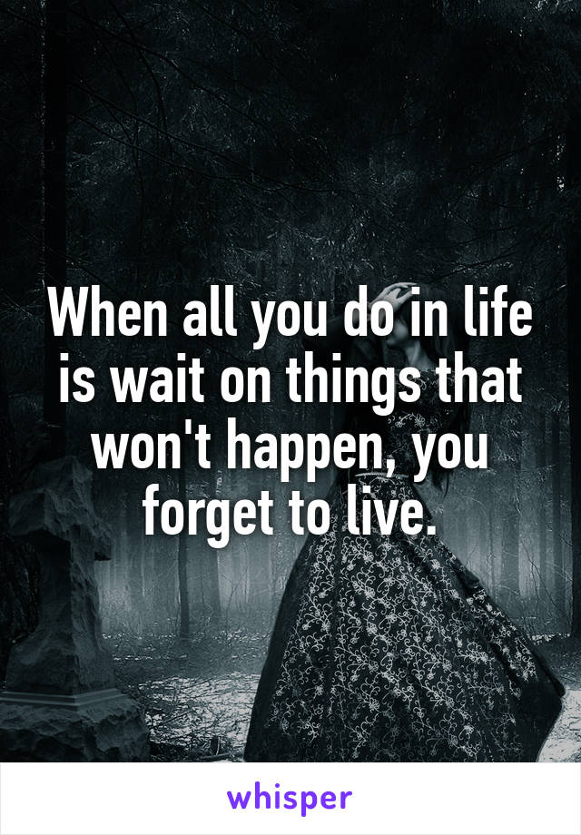 When all you do in life is wait on things that won't happen, you forget to live.
